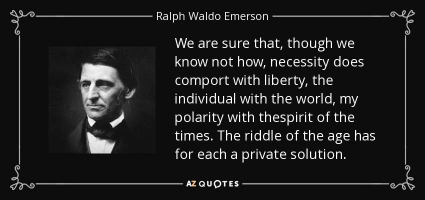 We are sure that, though we know not how, necessity does comport with liberty, the individual with the world, my polarity with thespirit of the times. The riddle of the age has for each a private solution. - Ralph Waldo Emerson