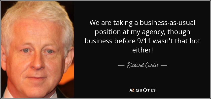 We are taking a business-as-usual position at my agency, though business before 9/11 wasn't that hot either! - Richard Curtis