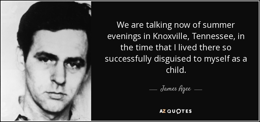 We are talking now of summer evenings in Knoxville, Tennessee, in the time that I lived there so successfully disguised to myself as a child. - James Agee