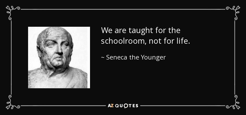 We are taught for the schoolroom, not for life. - Seneca the Younger