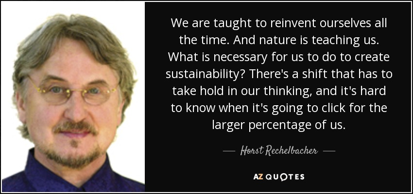 We are taught to reinvent ourselves all the time. And nature is teaching us. What is necessary for us to do to create sustainability? There's a shift that has to take hold in our thinking, and it's hard to know when it's going to click for the larger percentage of us. - Horst Rechelbacher