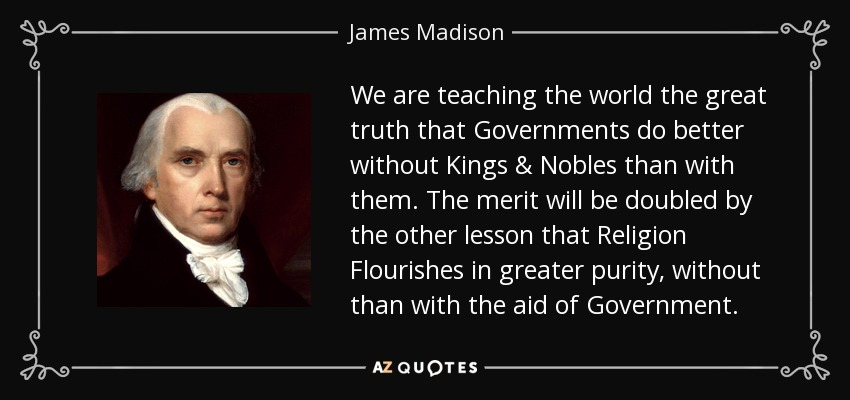 We are teaching the world the great truth that Governments do better without Kings & Nobles than with them. The merit will be doubled by the other lesson that Religion Flourishes in greater purity, without than with the aid of Government. - James Madison