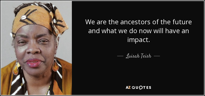 We are the ancestors of the future and what we do now will have an impact. - Luisah Teish