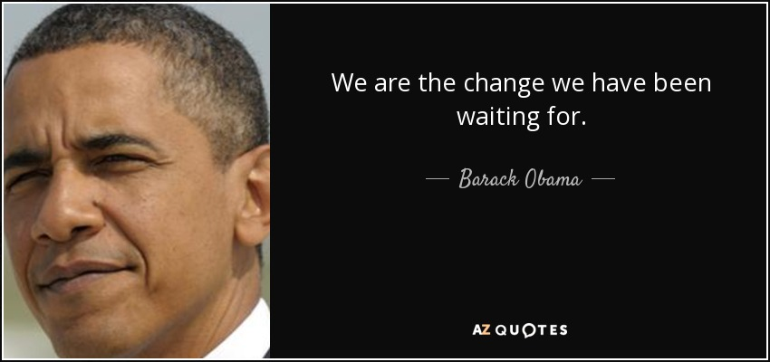We are the change we have been waiting for. - Barack Obama