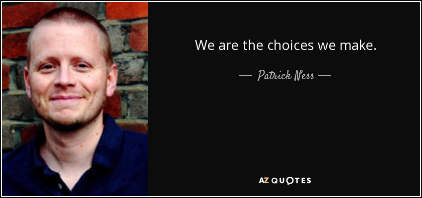 We are the choices we make. - Patrick Ness