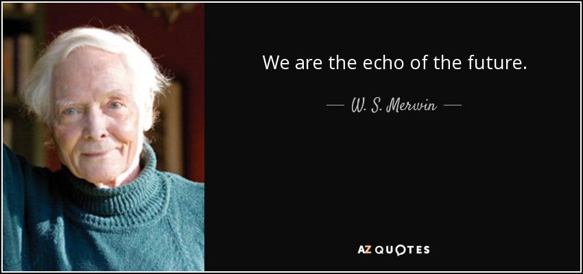 We are the echo of the future. - W. S. Merwin