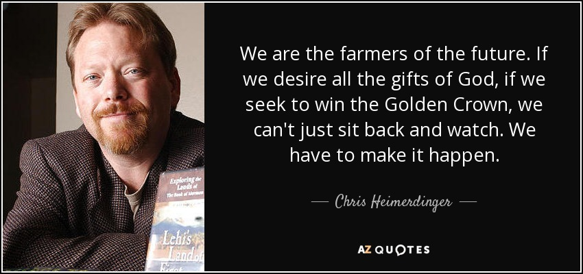 We are the farmers of the future. If we desire all the gifts of God, if we seek to win the Golden Crown, we can't just sit back and watch. We have to make it happen. - Chris Heimerdinger