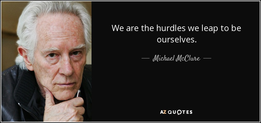 We are the hurdles we leap to be ourselves. - Michael McClure