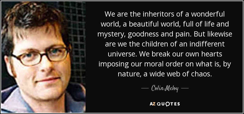 We are the inheritors of a wonderful world, a beautiful world, full of life and mystery, goodness and pain. But likewise are we the children of an indifferent universe. We break our own hearts imposing our moral order on what is, by nature, a wide web of chaos. - Colin Meloy