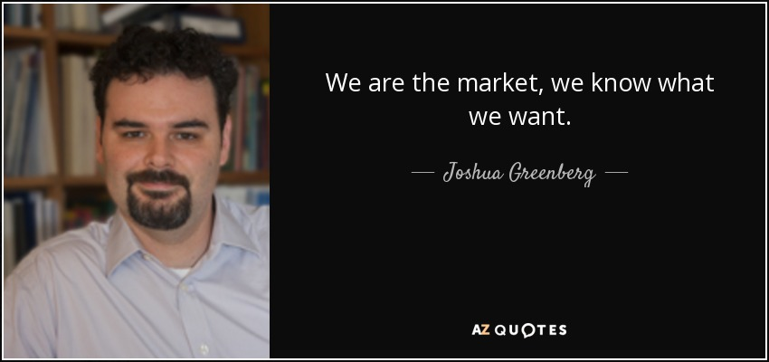 We are the market, we know what we want. - Joshua Greenberg