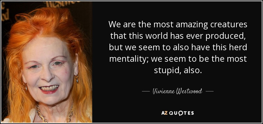We are the most amazing creatures that this world has ever produced, but we seem to also have this herd mentality; we seem to be the most stupid, also. - Vivienne Westwood