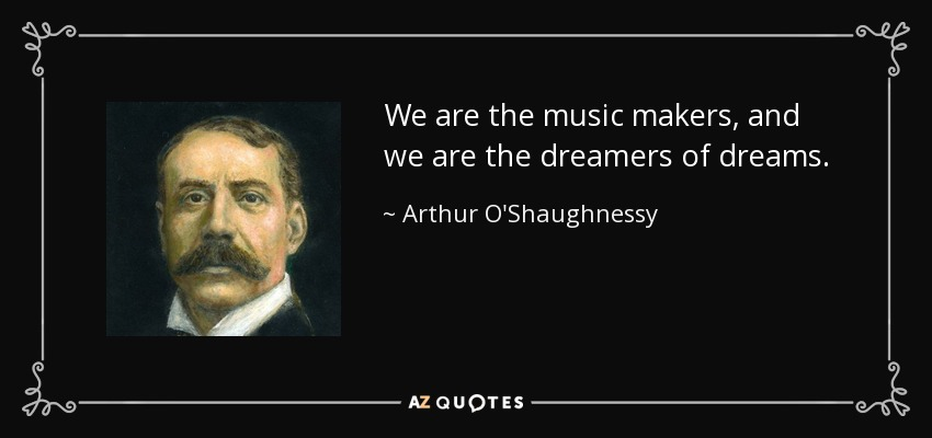 We are the music makers, and we are the dreamers of dreams. - Arthur O'Shaughnessy