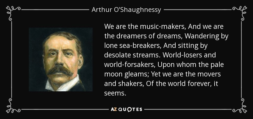 We are the music-makers, And we are the dreamers of dreams, Wandering by lone sea-breakers, And sitting by desolate streams. World-losers and world-forsakers, Upon whom the pale moon gleams; Yet we are the movers and shakers, Of the world forever, it seems. - Arthur O'Shaughnessy