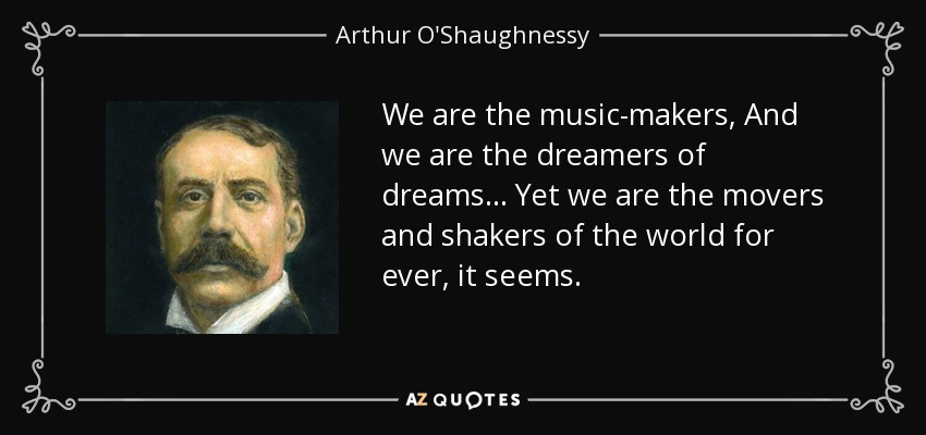 We are the music-makers, And we are the dreamers of dreams... Yet we are the movers and shakers of the world for ever, it seems. - Arthur O'Shaughnessy