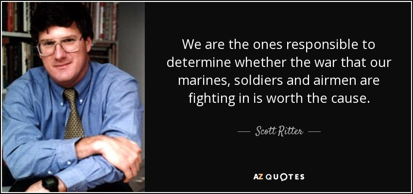 We are the ones responsible to determine whether the war that our marines, soldiers and airmen are fighting in is worth the cause. - Scott Ritter