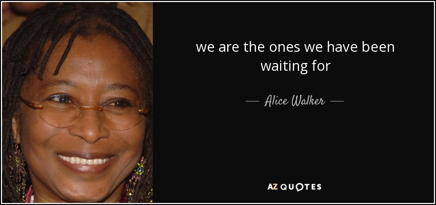 we are the ones we have been waiting for - Alice Walker