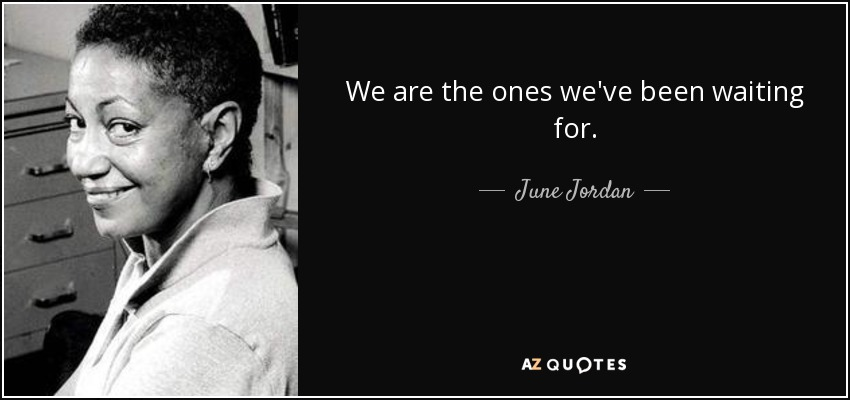We are the ones we've been waiting for. - June Jordan