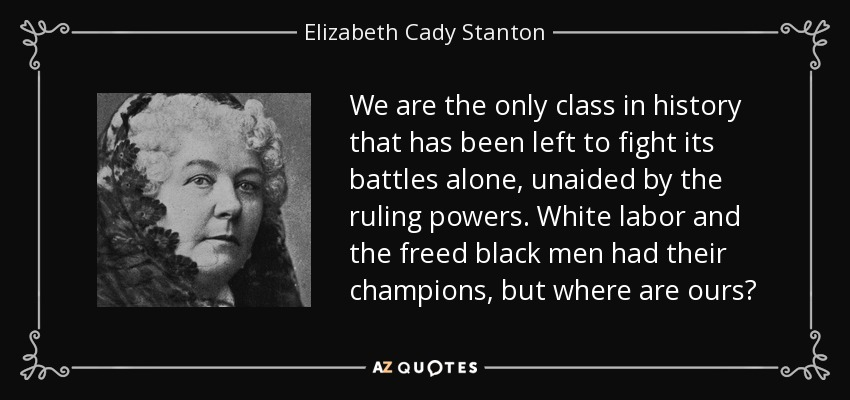 We are the only class in history that has been left to fight its battles alone, unaided by the ruling powers. White labor and the freed black men had their champions, but where are ours? - Elizabeth Cady Stanton