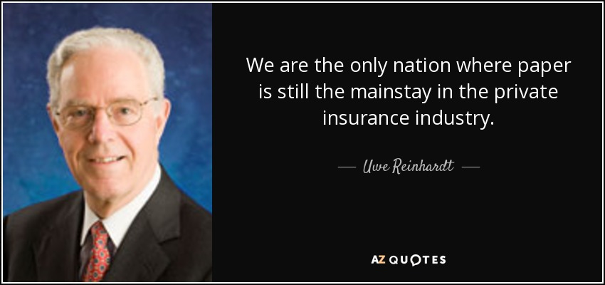 We are the only nation where paper is still the mainstay in the private insurance industry. - Uwe Reinhardt