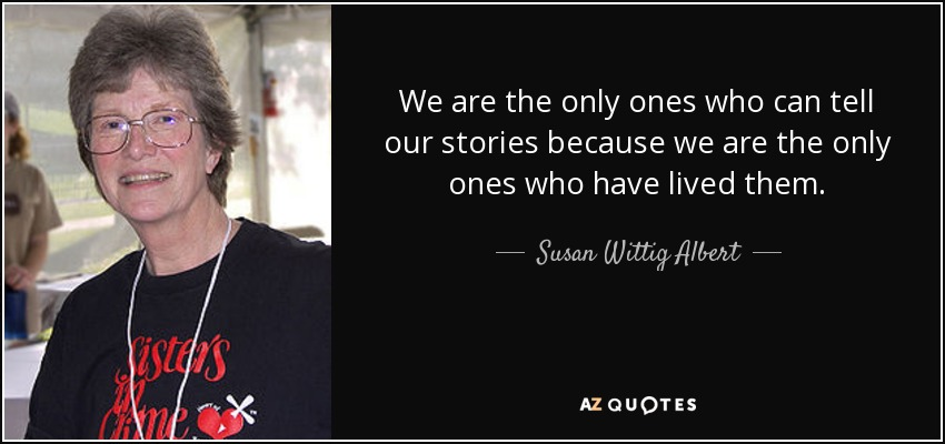 We are the only ones who can tell our stories because we are the only ones who have lived them. - Susan Wittig Albert
