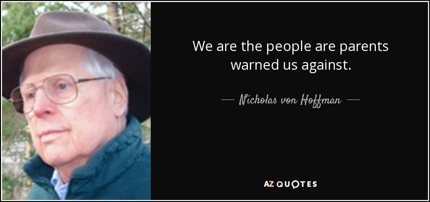 We are the people are parents warned us against. - Nicholas von Hoffman