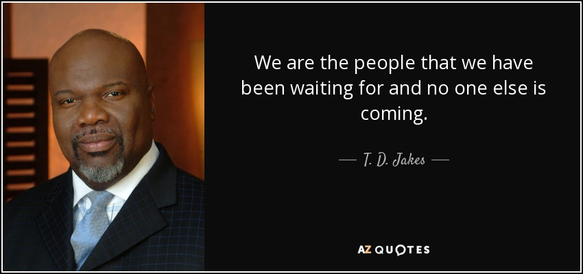 We are the people that we have been waiting for and no one else is coming. - T. D. Jakes