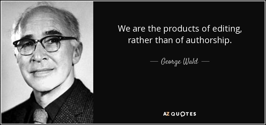 We are the products of editing, rather than of authorship. - George Wald