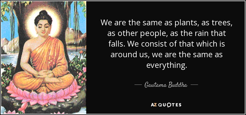 Gautama Buddha quote: We are the same as plants, as trees, as other...