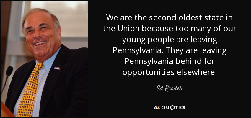 We are the second oldest state in the Union because too many of our young people are leaving Pennsylvania. They are leaving Pennsylvania behind for opportunities elsewhere. - Ed Rendell