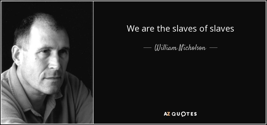 We are the slaves of slaves - William Nicholson