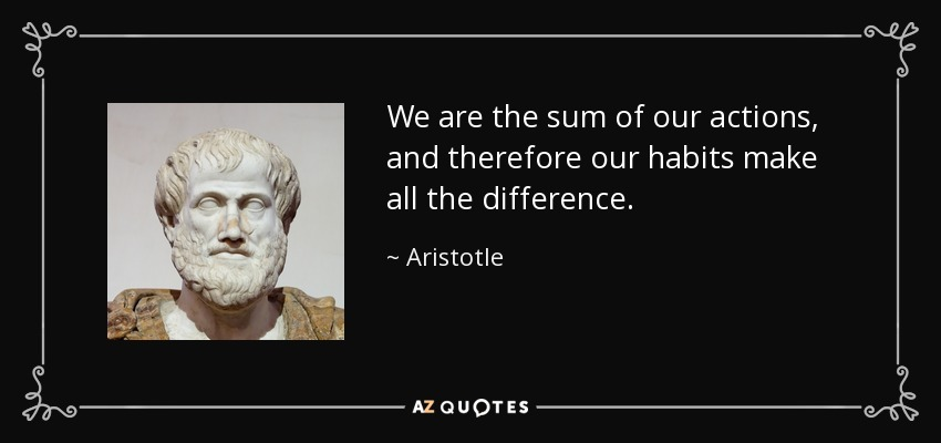 We are the sum of our actions, and therefore our habits make all the difference. - Aristotle