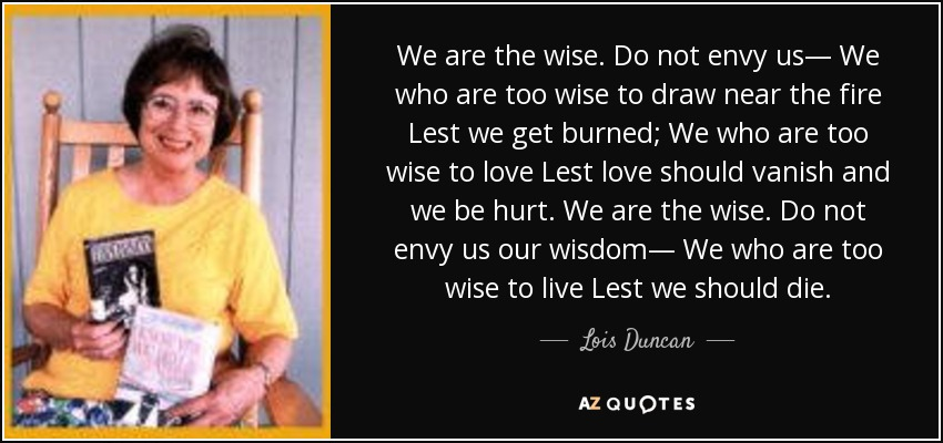 We are the wise. Do not envy us— We who are too wise to draw near the fire Lest we get burned; We who are too wise to love Lest love should vanish and we be hurt. We are the wise. Do not envy us our wisdom— We who are too wise to live Lest we should die. - Lois Duncan