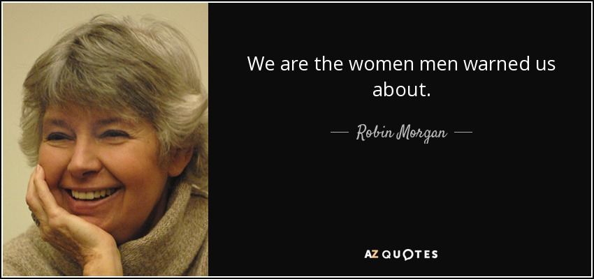 We are the women men warned us about. - Robin Morgan