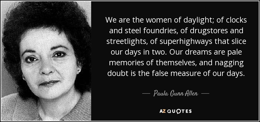 We are the women of daylight; of clocks and steel foundries, of drugstores and streetlights, of superhighways that slice our days in two. Our dreams are pale memories of themselves, and nagging doubt is the false measure of our days. - Paula Gunn Allen