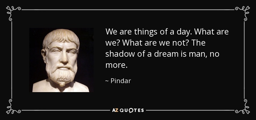 We are things of a day. What are we? What are we not? The shadow of a dream is man, no more. - Pindar