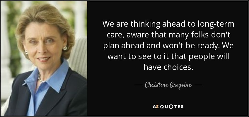 We are thinking ahead to long-term care, aware that many folks don't plan ahead and won't be ready. We want to see to it that people will have choices. - Christine Gregoire