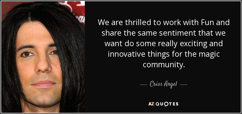 We are thrilled to work with Fun and share the same sentiment that we want do some really exciting and innovative things for the magic community. - Criss Angel