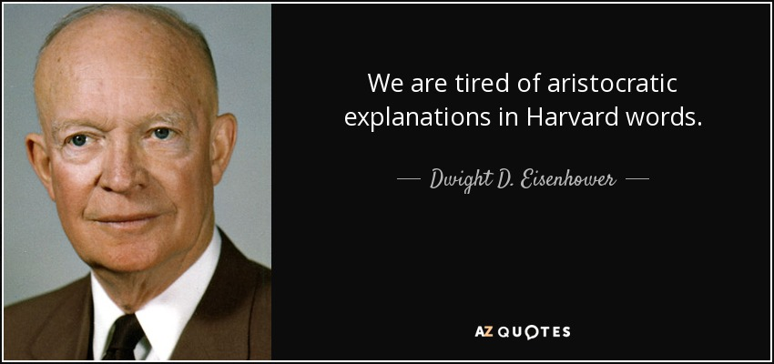 We are tired of aristocratic explanations in Harvard words. - Dwight D. Eisenhower