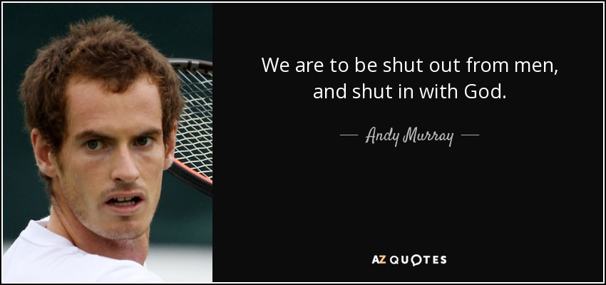 We are to be shut out from men, and shut in with God. - Andy Murray