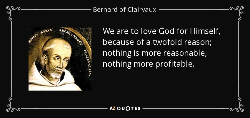 We are to love God for Himself, because of a twofold reason; nothing is more reasonable, nothing more profitable. - Bernard of Clairvaux