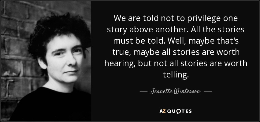 We are told not to privilege one story above another. All the stories must be told. Well, maybe that's true, maybe all stories are worth hearing, but not all stories are worth telling. - Jeanette Winterson