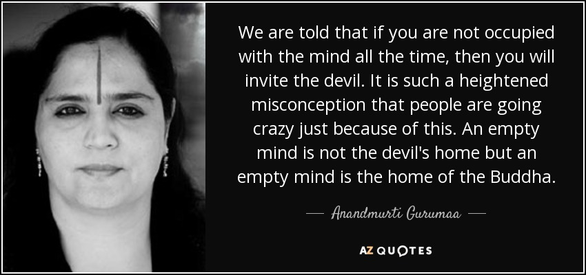 We are told that if you are not occupied with the mind all the time, then you will invite the devil. It is such a heightened misconception that people are going crazy just because of this. An empty mind is not the devil's home but an empty mind is the home of the Buddha. - Anandmurti Gurumaa
