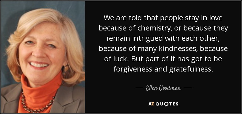 We are told that people stay in love because of chemistry, or because they remain intrigued with each other, because of many kindnesses, because of luck. But part of it has got to be forgiveness and gratefulness. - Ellen Goodman
