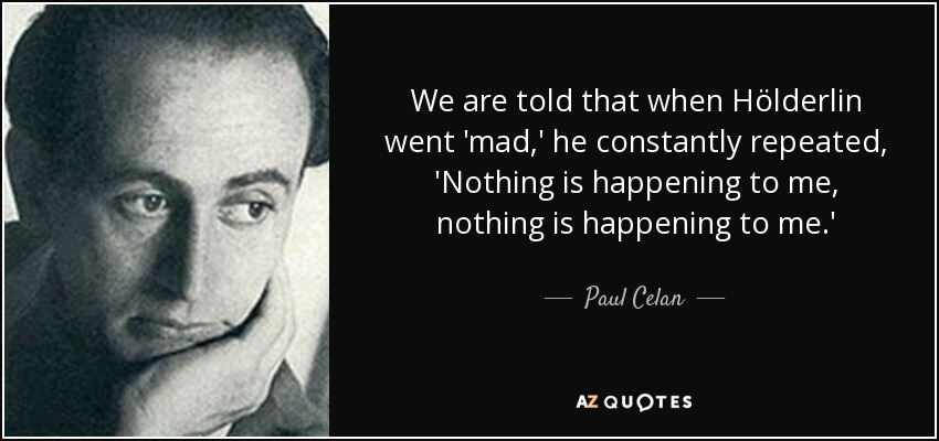 We are told that when Hölderlin went 'mad,' he constantly repeated, 'Nothing is happening to me, nothing is happening to me.' - Paul Celan