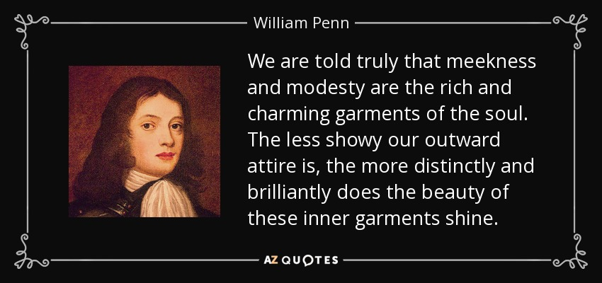 We are told truly that meekness and modesty are the rich and charming garments of the soul. The less showy our outward attire is, the more distinctly and brilliantly does the beauty of these inner garments shine. - William Penn