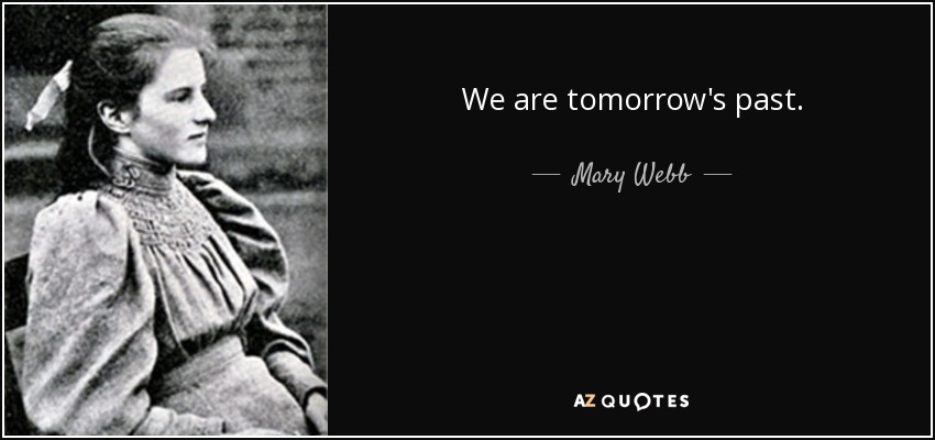 We are tomorrow's past. - Mary Webb