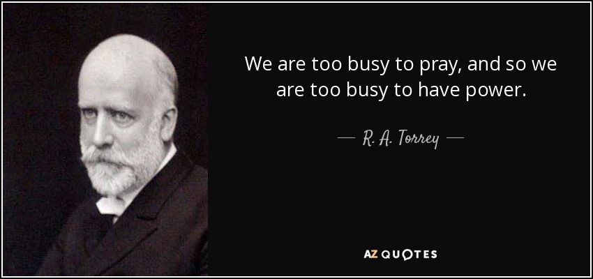 We are too busy to pray, and so we are too busy to have power. - R. A. Torrey