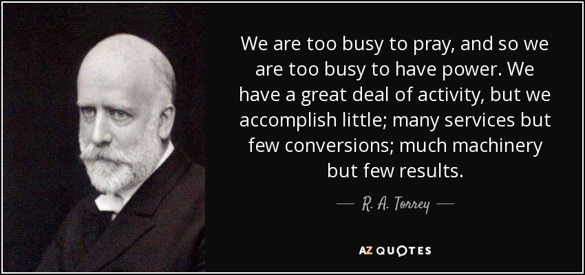 We are too busy to pray, and so we are too busy to have power. We have a great deal of activity, but we accomplish little; many services but few conversions; much machinery but few results. - R. A. Torrey