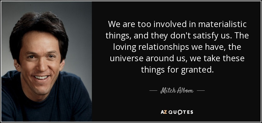 We are too involved in materialistic things, and they don't satisfy us. The loving relationships we have, the universe around us, we take these things for granted. - Mitch Albom