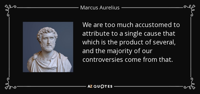 We are too much accustomed to attribute to a single cause that which is the product of several, and the majority of our controversies come from that. - Marcus Aurelius